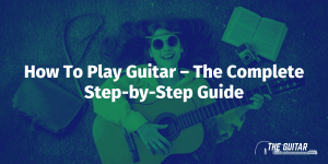 How To Play Guitar – The Complete Step-by-Step Guide